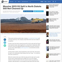 Massive 2013 Oil Spill in North Dakota Still Not Cleaned Up
