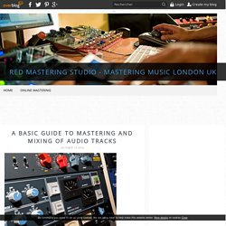 A Basic Guide to Mastering and Mixing of Audio Tracks - Red Mastering Studio - Mastering Music London UK