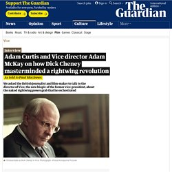 Adam Curtis and Vice director Adam McKay on how Dick Cheney masterminded a rightwing revolution
