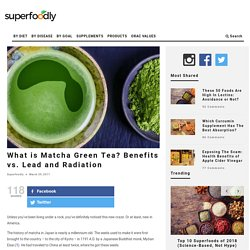 What is Matcha Green Tea? Benefits vs. Lead and Radiation
