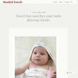 Towel that matches your bubs glowing cheeks – Hooded Towels