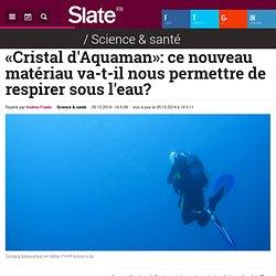«Cristal d'Aquaman»: ce nouveau matériau va-t-il nous permettre de respirer sous l'eau?