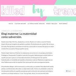 Elegí maternar. La maternidad como subversión. – Killed by Trend