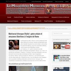 Matriarcat étrusque (Italie) : génie urbain et amazones libertines à l'origine de Rome
