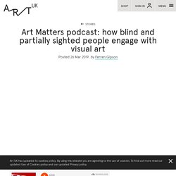 Art Matters podcast: how blind and partially sighted people engage with visual art