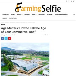 Age Matters: How to Tell the Age of Your Commercial Roof