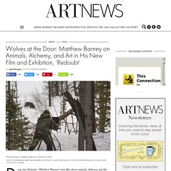 Wolves at the Door: Matthew Barney on Animals, Alchemy, and Art in His New Film and Exhibition, 'Redoubt' -ARTnews