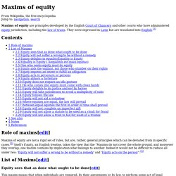equity maxims Role of maxims maxims of equity are not a rigid set of rules, but are, rather, general principles which can be deviated from in specific cases snell's equity, an english treatise, takes the view that the maxims do not cover the whole ground, and moreover they overlap, one maxim contains by implication what belongs to another.