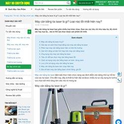 Máy cân bằng tia laser là gì? Loại nào tốt nhất hiện nay?