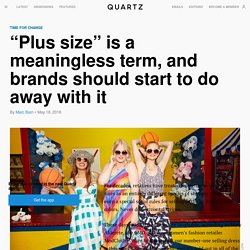"""""""Plus size"""" is a meaningless term, and brands should start to do away with it"""