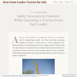 Safety Measures To Consider While Operating a Tractor Front End Loader
