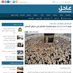 وسم #mecca_live يدفع العشرات للتفكير في اعتناق الإسلام