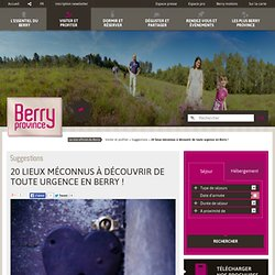 20 lieux méconnus à découvrir de toute urgence en Berry ! - Suggestions - Visiter et profiter