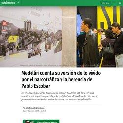 Medellín cuenta su versión de lo vivido por el narcotráfico y la herencia de Pablo Escobar
