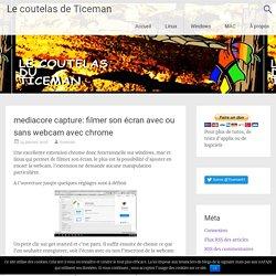 mediacore capture: filmer son écran avec ou sans webcam avec chrome