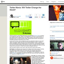 MediaShift . Twitter Mania: Will Twitter Change the World?