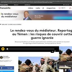 Le rendez-vous du médiateur. Reportage au Yémen : les risques de couvrir cette guerre ignorée