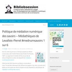 Politique de médiation numérique des savoirs - Médiathèques de Levallois-Perret #mednumsavoirs 1 sur 6 -