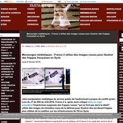 Mensonges médiatiques : France 2 utilise des images russes pour illustrer des frappes françaises en Syrie - VILISTIA ACCUEIL
