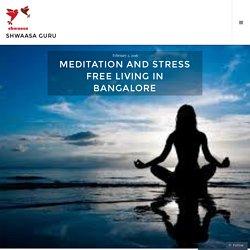 Meditation and stress free living in Bangalore – Shwaasa Guru
