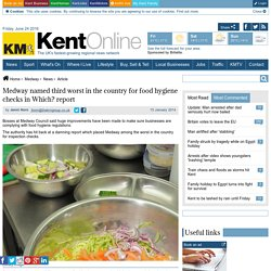 KENT ONLINE (UK) 15/01/14 Medway named third worst in the country for food hygiene checks in Which? report