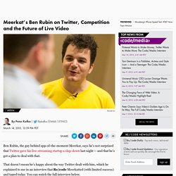 Meerkat Founder Ben Rubin Discusses Twitter, VC Funding