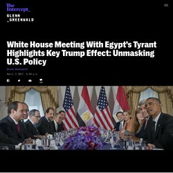 White House Meeting With Egypt's Tyrant Highlights Key Trump Effect: Unmasking U.S. Policy
