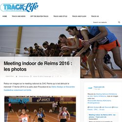 Meeting indoor de Reims 2016 : les photos - Track and Life
