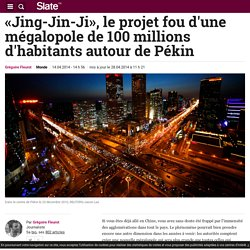 «Jing-Jin-Ji», le projet fou d'une mégalopole de 100 millions d'habitants autour de Pékin