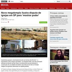 Novo megatemplo ilustra disputa de igrejas em SP para 'mostrar poder' - BBC Brasil