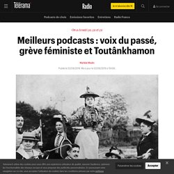 Meilleurs podcasts : voix du passé, grève féministe et Toutânkhamon - Radio