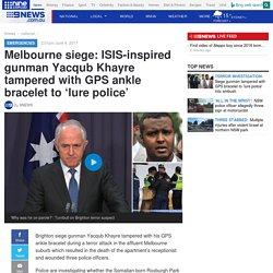 Melbourne siege: ISIS-inspired gunman Yacqub Khayre tampered with GPS ankle bracelet to 'lure police'