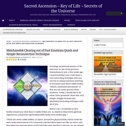 Melchizedek Clearing out of Past Emotions Quick and Simple Reconnection Technique – Sacred Ascension – Key of Life – Secrets of the Universe