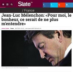 Jean-Luc Mélenchon: «Pour moi, le bonheur, ce serait de ne plus m'entendre»