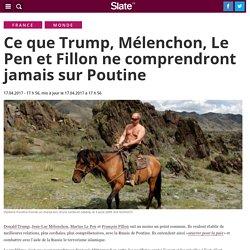 Ce que Trump, Mélenchon, Le Pen et Fillon ne comprendront jamais sur Poutine