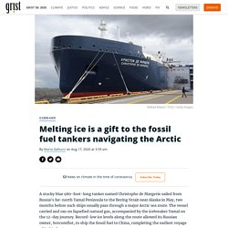 Melting ice is a gift to the fossil fuel tankers navigating the Arctic By Maria Gallucci on Aug 17, 2020 at 3:59 am
