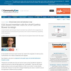 CQC board member calls for chief Cynthia Bower to resign - 11/29/2011 - Community Care