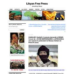 CANULAR: Gaddafi n'a jamais demandé à ISRAEL l'envoi de « 50 000 MERCENAIRES »«AFRICAINS»( sic) comme le prétendent le Réseau Voltaire et PressTV (Iran)