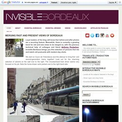 Merging past and present views of Bordeaux ~ Invisible Bordeaux