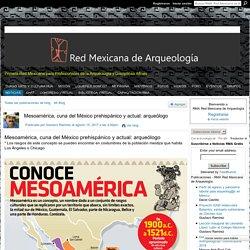 Mesoamérica, cuna del México prehispánico y actual: arqueólogo - RMA Red Mexicana de Arqueología