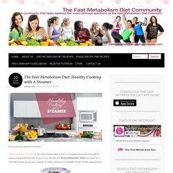 The Fast Metabolism Diet: Healthy Cooking with A Steamer