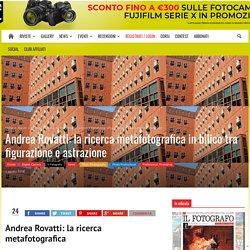 Andrea Rovatti: la ricerca metafotografica in bilico tra figurazione e astrazione