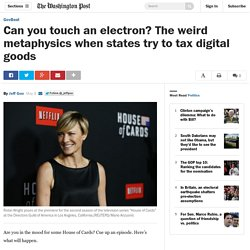Can you touch an electron? The weird metaphysics when states try to tax digital goods