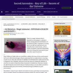 ~ AA Metatron – Magic Substance – YOUR link to HEALTH and DIVINITY ~