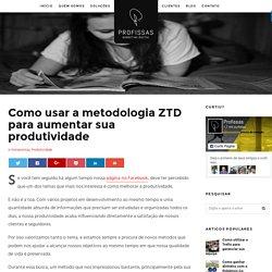 Como usar a metodologia ZTD para aumentar sua produtividade