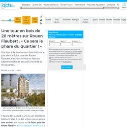 Une tour en bois de 28 mètres sur Rouen Flaubert : «Ce sera le phare du quartier !»
