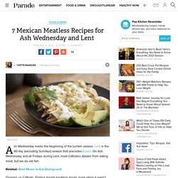 7 Mexican Meatless Recipes For Ash Wednesday and Lent - Best Meals to Eat During Lent