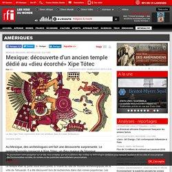 Mexique: découverte d'un ancien temple dédié au «dieu écorché» Xipe Tótec - Amériques