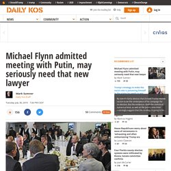 Michael Flynn admitted meeting with Putin, may seriously need that new lawyer