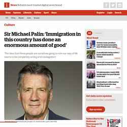 """Sir Michael Palin: """"Immigration has done an enormous amount of good"""""""